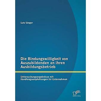 Die Bindungswilligkeit von Auszubildenden an ihren Ausbildungsbetrieb Untersuchungsergebnisse mit Handlungsempfehlungen fr Unternehmen by Snger & Lutz