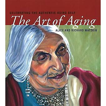 Art of Aging - Celebrating the Authentic Aging Self by Alice Matzkin -