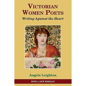 Victorian Women Poets Writing Against The Heart by Leighton & Angela