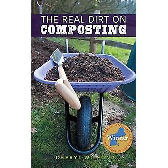 The Real Dirt on Composting by Wilfong & Cheryl