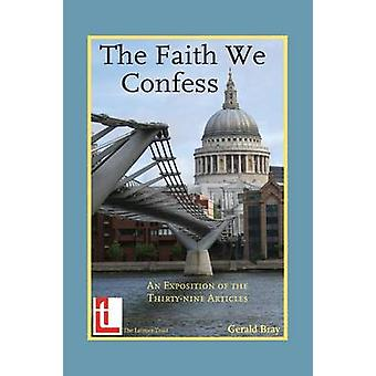 The Faith We Confess An Exposition of the ThirtyNine Articles by Bray & Gerald L.