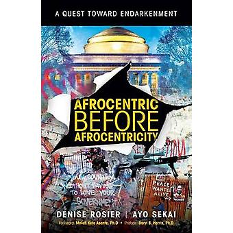 AFROCENTRIC BEFORE AFROCENTRICITY A Quest towards Endarkenment by Denise Rosier & Ayo Sekai