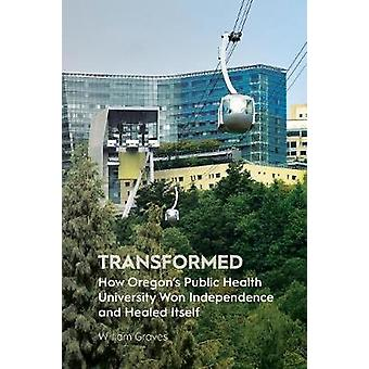 Transformed How Oregons Public Health University Won Independence and Healed Itself by Graves & William