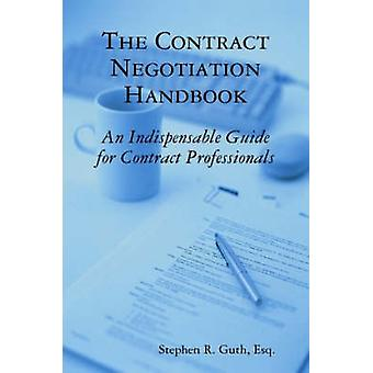 The Contract Negotiation Handbook An Indispensable Guide for Contract Professionals by Guth & Stephen