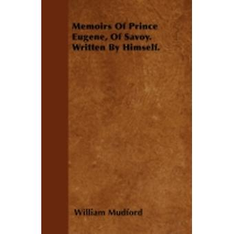 Memoirs Of Prince Eugene Of Savoy. Written By Himself. by Mudford & William