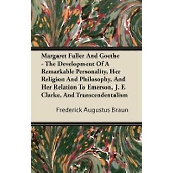 Margaret Fuller And Goethe  The Development Of A Remarkable Personality Her Religion And Philosophy And Her Relation To Emerson J. F. Clarke And Transcendentalism by Braun & Frederick Augustus