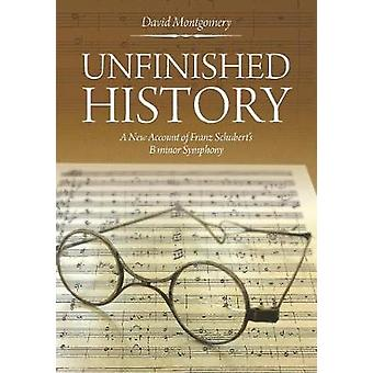 Unfinished History A New Account of Franz Schuberts B minor Symphony by Montgomery & David