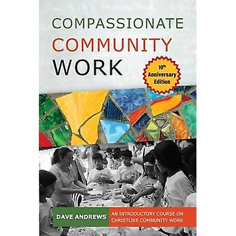 Compassionate Community Work 10th Anniversary Edition An Introductory Course on Christlike Community Work by Dave & Andrews