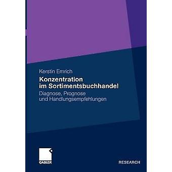 Konzentration im Sortimentsbuchhandel  Diagnose Prognose und Handlungsempfehlungen by Emrich & Kerstin