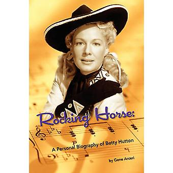 Rocking Horse  A Personal Biography of Betty Hutton by Arceri & Gene