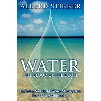 Water The Blood of the Earth  Exploring Sustainable Water Management for the New Millennium by Stikker & Allerd