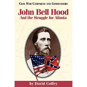 John Bell Hood And the Struggle for Atlanta by Coffey & David