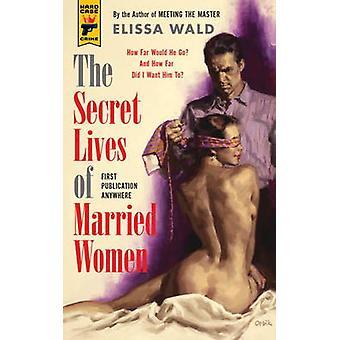 The Secret Lives of Married Women by Elissa Wald
