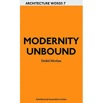 Modernity Unbound - Other Histories of Architectural Modernity by Detl