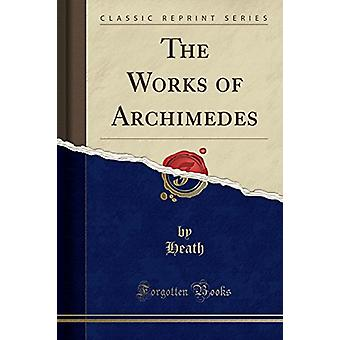 The Works of Archimedes - Edited in Modern Notation - with Introductor