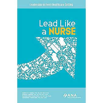 Lead Like a Nurse - Leadership in Every Healthcare Setting by Jeffrey