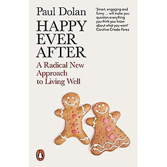 Happy Ever After - A Radical New Approach to Living Well by Paul Dolan