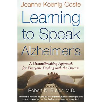 Learning to Speak Alzheimers  A Groundbreaking Approach for Everyone Dealing with the Disease by Joanne Koenig Coste & Foreword by Robert N Butler