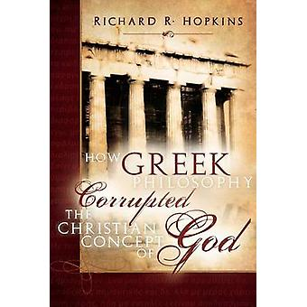 How Greek Philosophy Corrupted the Christian Concept of God (2nd) by
