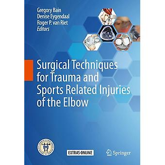 Surgical Techniques for Trauma and Sports Related Injuries of the Elbow by Edited by Gregory Bain & Edited by Denise Eygendaal & Edited by Roger P van Riet