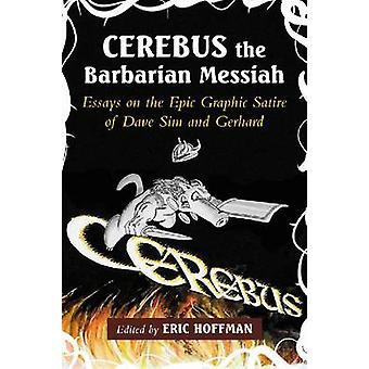 Cerebus the Barbarian Messiah  Essays on the Epic Graphic Satire of Dave Sim and Gerhard by Edited by Eric Hoffman