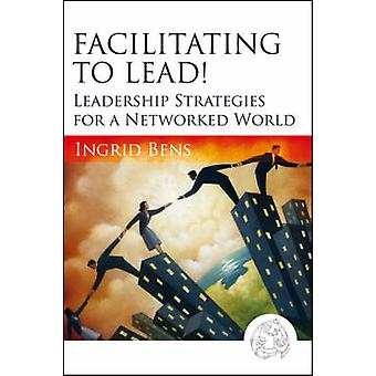 Facilitating to Lead! - Leadership Strategies for a Networked World by