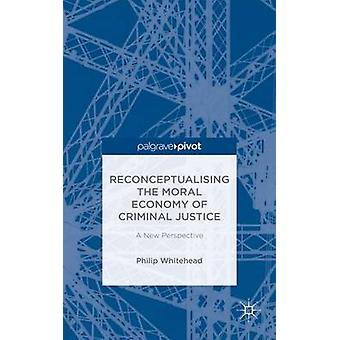 Reconceptualising the Moral Economy of Criminal Justice A New Perspective by Whitehead & Philip