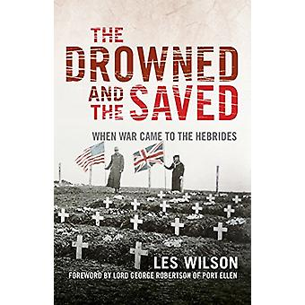 The Drowned and the Saved - When War Came to the Hebrides by Les Wilso