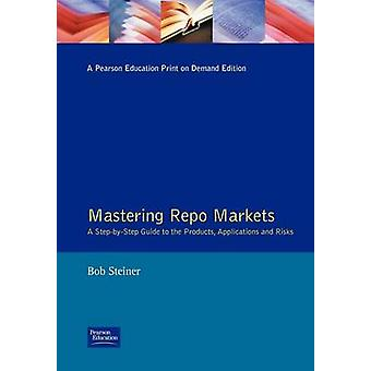 Mastering Repo Markets A StepByStep Guide to the Products Applications and Risks by Steiner & Bob