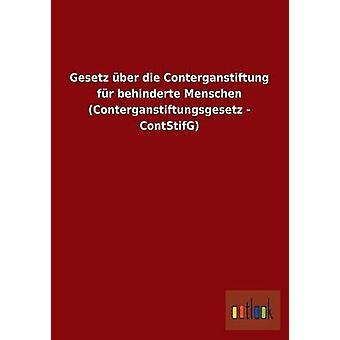 Gesetz ber die Conterganstiftung fr behinderte Menschen Conterganstiftungsgesetz  ContStifG by ohne Autor