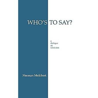 Who's to Say? - A Dialogue on Relativism by Norman Melchert - 97808722