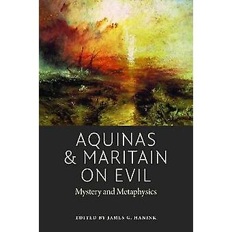 Aquinas and Maritain on Evil - Mystery and Metaphysics by James G. Han