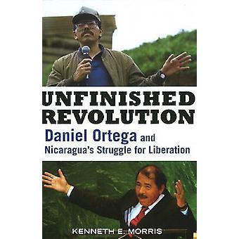 Unfinished Revolution - Daniel Ortega and Nicaragua's Struggle for Lib