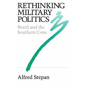 Rethinking Military Politics - Brazil and the Southern Cone by Alfred