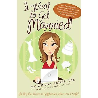 I Want to Get Married!: One Wannabe Bride's Misadventures with Handsome Houdinis, Technicolor Grooms, Morality Police, and Other Mr. Not-Quite