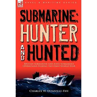 Submarine Hunter  HuntedBritish Submarine and AntiSubmarine Operations During the First World War by DomvilleFife & Charles W.