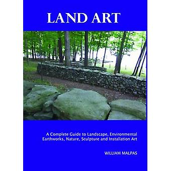 Land Art A Complete Guide to Landscape Environmental Earthworks Nature Sculpture and Installation Art by Malpas & William