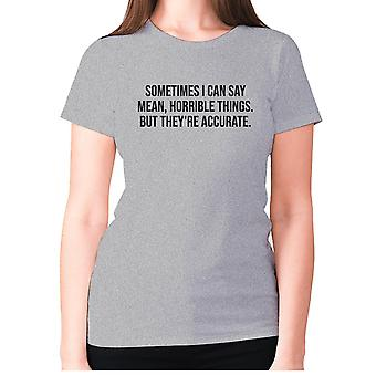 Womens funny t-shirt slogan tee ladies novelty humour - Sometimes I can say mean, horrible things. But they're accurate