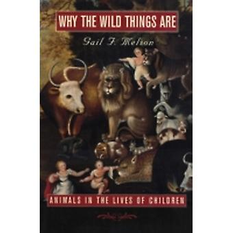 Why the Wild Things Are  Animals in the Lives of Children by Gail F Melson