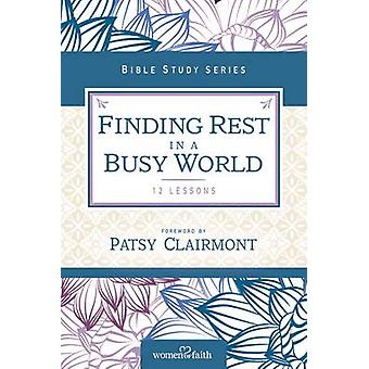 Finding Rest in a Busy World I Need to Slow Down but I Cant by Women of Faith