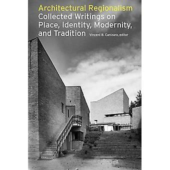 Architectural Regionalism Collected Writings on Place Identity Modernity and Tradition by Canizaro & Vincent B