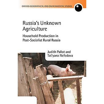 Russias Unknown Agriculture Household Production in PostCommunist Russia by Pallot & Judith
