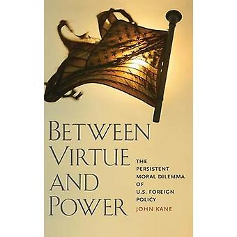 Between Virtue and Power The Persistent Moral Dilemma of U.S. Foreign Policy by Kane & John