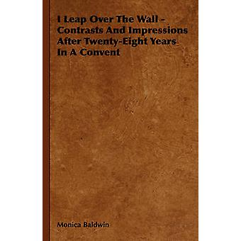I Leap Over the Wall  Contrasts and Impressions After TwentyEight Years in a Convent by Baldwin & Monica