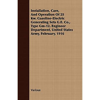 Installation Care And Operation Of 25 Kw. GasolineElectric Generating Sets G.E. Co. Type Gm12. Engineer Department United States Army February 1916 by Various