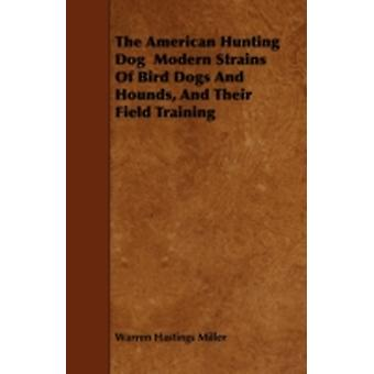 The American Hunting Dog  Modern Strains Of Bird Dogs And Hounds And Their Field Training by Miller & Warren Hastings