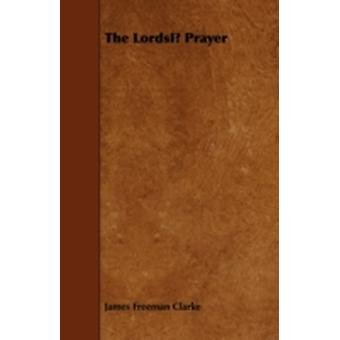 The Lords Prayer  Being The Last Eight Discourses Of James Freeman Clarke by Clarke & James Freeman