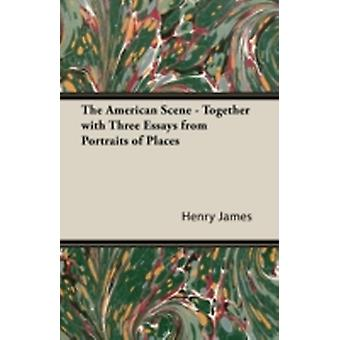 The American Scene  Together with Three Essays from Portraits of Places by James & Henry