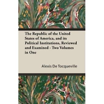 The Republic of the United States of America and Its Political Institutions Reviewed and Examined  Two Volumes in One by Tocqueville & Alexis De