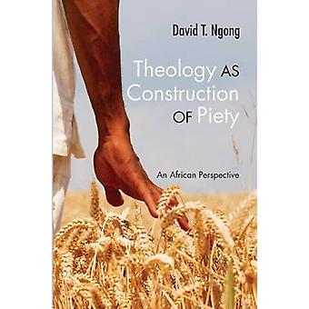 Theology as Construction of Piety An African Perspective by Ngong & David T.
